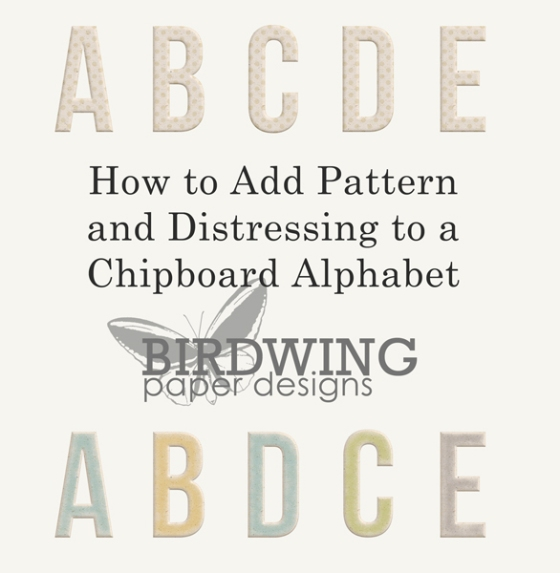 How to Add Pattern and Distressing to a Chipboard Alphabet - Birdwing Paper Designs